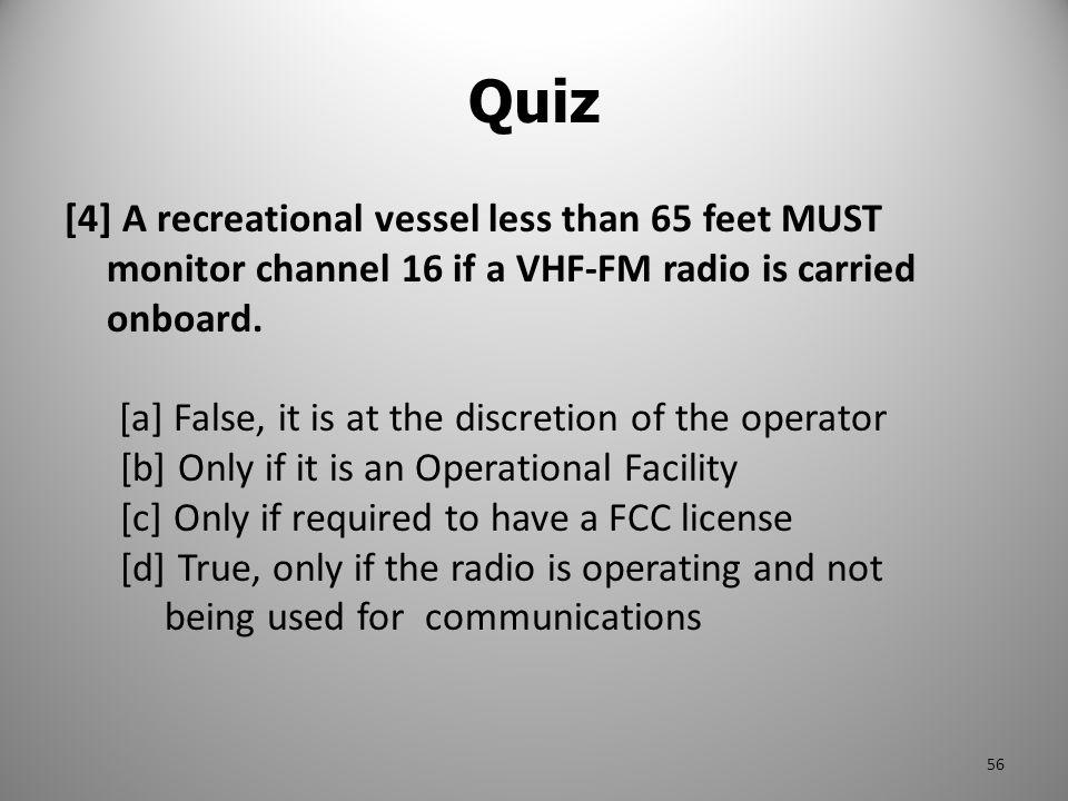 Quiz [4] A recreational vessel less than 65 feet MUST monitor channel 16 if a VHF-FM radio is carried onboard.